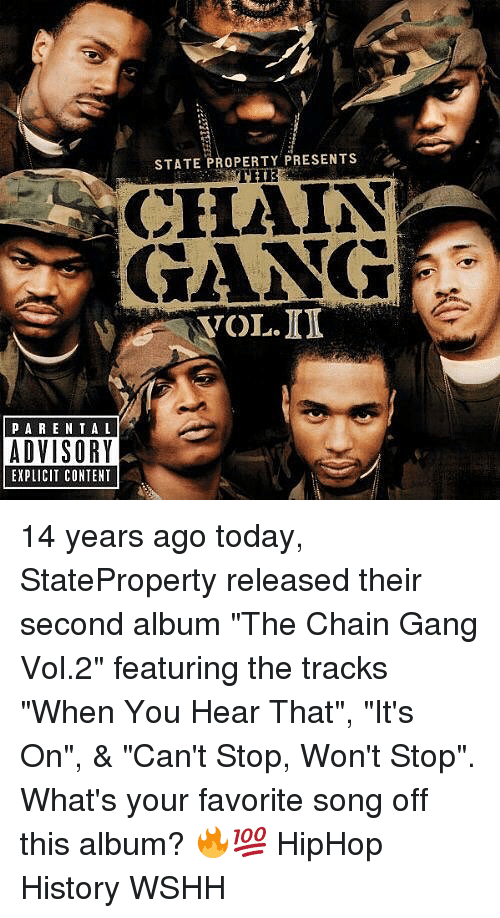 """Gangly: STATE PROPERTY PRESENTS  CHAIN  GANG  VOL.ID  PARE NTAL  ADVISORY  EXPLICIT CONTENT 14 years ago today, StateProperty released their second album """"The Chain Gang Vol.2"""" featuring the tracks """"When You Hear That"""", """"It's On"""", & """"Can't Stop, Won't Stop"""". What's your favorite song off this album? 🔥💯 HipHop History WSHH"""
