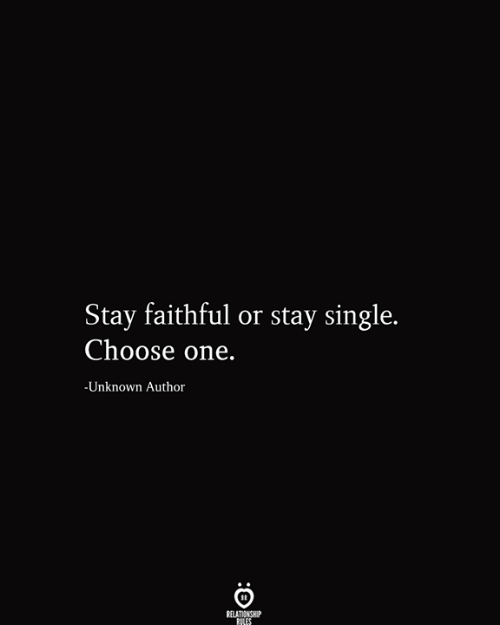 Choose One, Single, and One: Stay faithful or stay single.  Choose one.  -Unknown Author  RELATIONSHIP  RILES