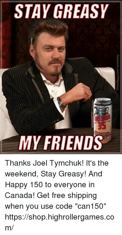 "its the weekend: STAY GREASY  35  MY FRIENDS Thanks Joel Tymchuk! It's the weekend, Stay Greasy! And Happy 150 to everyone in Canada! Get free shipping when you use code ""can150""  https://shop.highrollergames.com/"