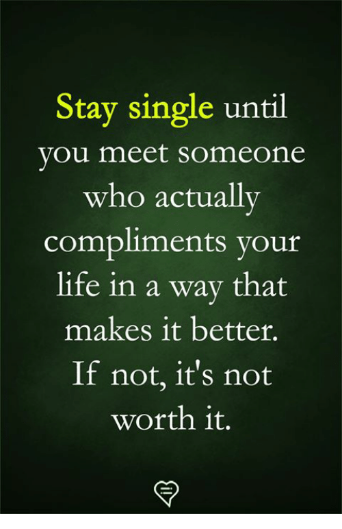Life, Memes, and Yout: Stay single until  you meet someone  who actually  compliments yout  life in a wav that  makes it better.  If not, it's not  worth it.