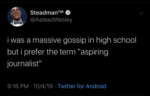 "high school: Steadman™  @AsteadWesley  i was a massive gossip in high school  but i prefer the term ""aspiring  journalist""  9:16 PM · 10/4/19 · Twitter for Android"
