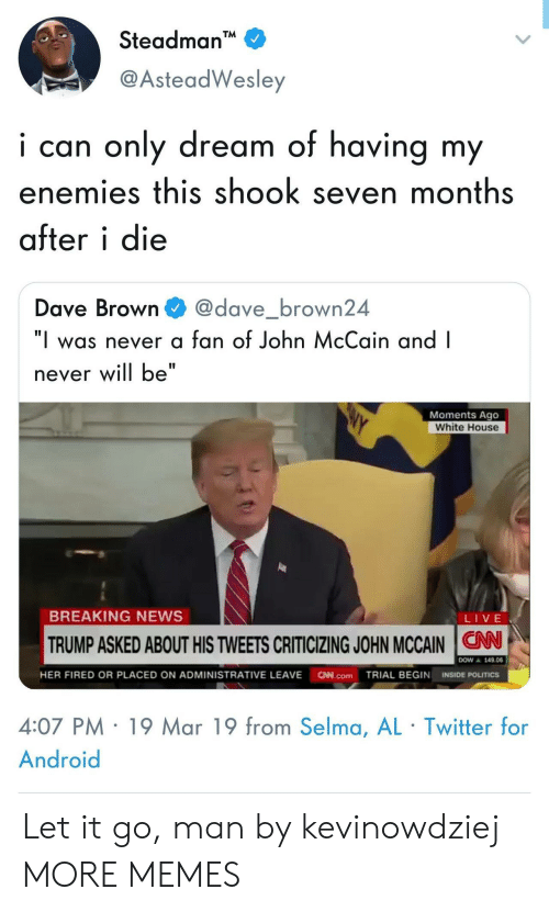 """Android, Dank, and Memes: Steadman  @AsteadWesley  i can only dream of having my  enemies this shook seven months  after i die  Dave Browndave_brown24  """"I was never a fan of John McCain and I  never will be""""  Moments Ago  White House  BREAKING NEWS  LIVE  TRUMP ASKED ABOUT HIS TWEETS CRITICIZING JOHN MCCAIN N  ▲ 149.06  HER FIRED OR PLACED ON ADMINISTRATIVE LEAVE N.comTRIAL BEGIN INSIDE POLITICS  4:07 PM 19 Mar 19 from Selma, AL Twitter for  Android Let it go, man by kevinowdziej MORE MEMES"""