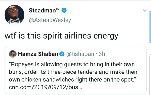 """cnn.com, Energy, and Popeyes: Steadman'  TM  @AsteadWesley  wtf is this spirit airlines energy  @hshaban 3h  Hamza Shaban  """"Popeyes is allowing guests to bring in their own  buns, order its three-piece tenders and make their  own chicken sandwiches right there on the spot.""""  cnn.com/2019/09/12/bus.."""