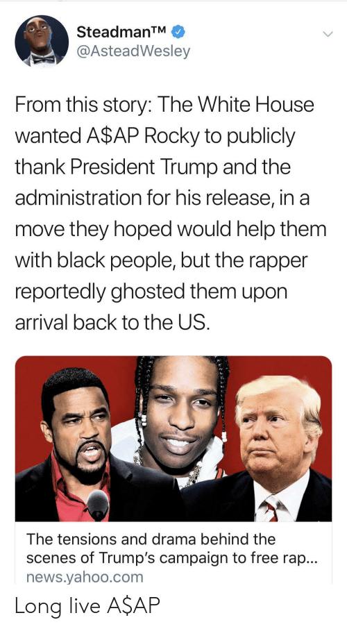 White House: SteadmanTM  @AsteadWesley  From this story: The White House  wanted A$AP Rocky to publicly  thank President Trump and the  administration for his release, in a  move they hoped would help them  with black people, but the rapper  reportedly ghosted them upon  arrival back to the US.  The tensions and drama behind the  scenes of Trump's campaign to free rap...  news.yahoo.com Long live A$AP