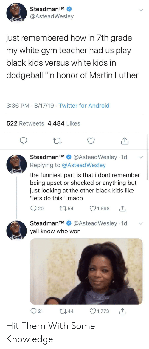 """Android, Dodgeball, and Gym: SteadmanTM  @AsteadWesley  just remembered how in 7th grade  my white gym teacher had us play  black kids versus white kids in  dodgeball """"in honor of Martin Luther  3:36 PM 8/17/19 Twitter for Android  522 Retweets 4,484 Likes  SteadmanTM  @AsteadWesley 1d  Replying to @AsteadWesley  the funniest part is that i dont remember  being upset or shocked or anything but  just looking at the other black kids like  """"lets do this"""" Imaoo  t54  1,698  20  @AsteadWesley 1d  SteadmanTM  yall know who won  21  L2.44  1,773 Hit Them With Some Knowledge"""