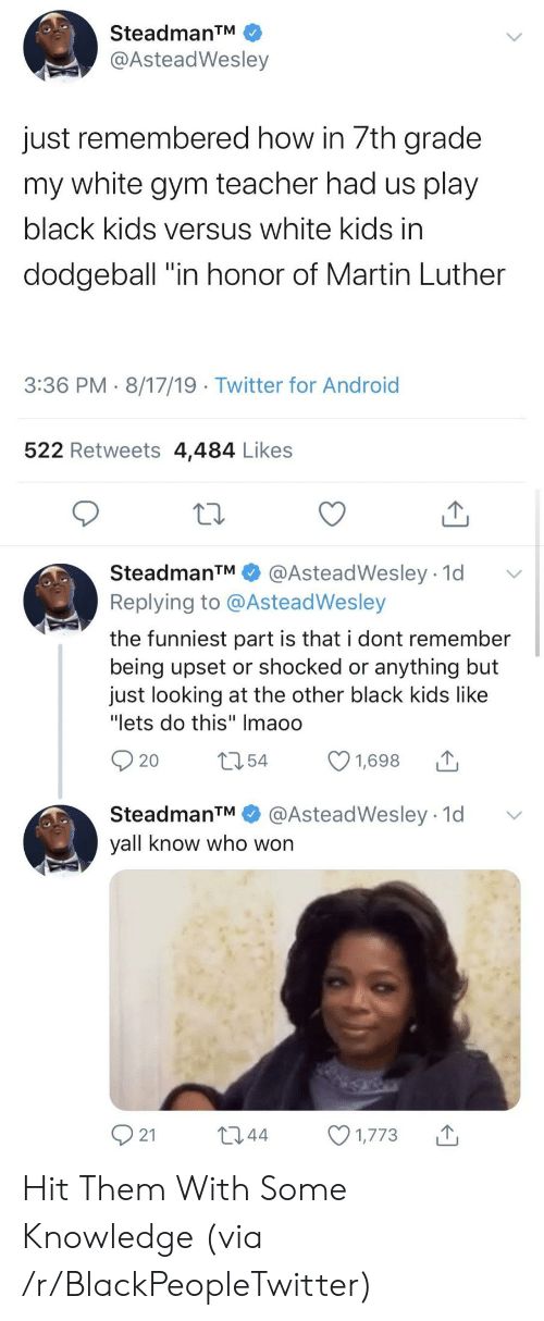 """Android, Blackpeopletwitter, and Dodgeball: SteadmanTM  @AsteadWesley  just remembered how in 7th grade  my white gym teacher had us play  black kids versus white kids in  dodgeball """"in honor of Martin Luther  3:36 PM 8/17/19 Twitter for Android  522 Retweets 4,484 Likes  SteadmanTM  @AsteadWesley 1d  Replying to @AsteadWesley  the funniest part is that i dont remember  being upset or shocked or anything but  just looking at the other black kids like  """"lets do this"""" Imaoo  t54  1,698  20  @AsteadWesley 1d  SteadmanTM  yall know who won  21  L2.44  1,773 Hit Them With Some Knowledge (via /r/BlackPeopleTwitter)"""
