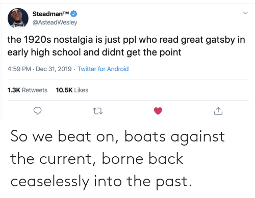 high school: SteadmanTM.  @AsteadWesley  the 1920s nostalgia is just ppl who read great gatsby in  early high school and didnt get the point  4:59 PM · Dec 31, 2019 · Twitter for Android  1.3K Retweets  10.5K Likes So we beat on, boats against the current, borne back ceaselessly into the past.