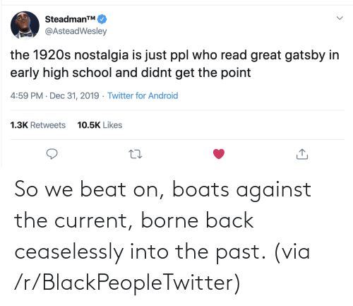 high school: SteadmanTM.  @AsteadWesley  the 1920s nostalgia is just ppl who read great gatsby in  early high school and didnt get the point  4:59 PM · Dec 31, 2019 · Twitter for Android  1.3K Retweets  10.5K Likes So we beat on, boats against the current, borne back ceaselessly into the past. (via /r/BlackPeopleTwitter)