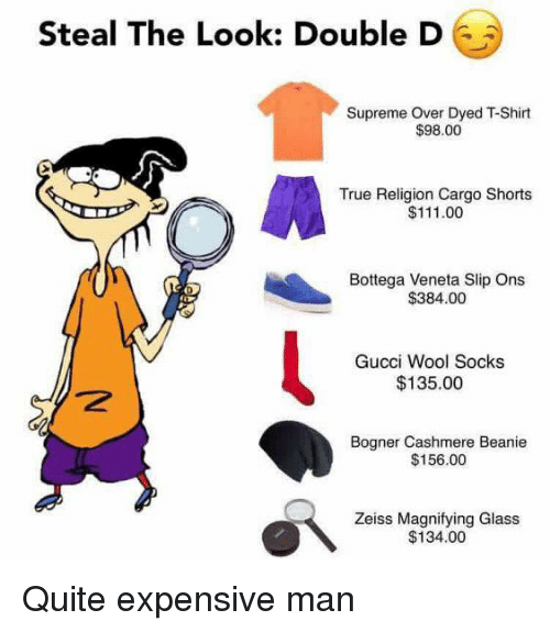 Ðÿ˜…: Steal The Look: Double D  Supreme Over Dyed TShirt  $98.00  True Religion Cargo Shorts  $111.00  Bottega Veneta Slip Ons  $384.00  Gucci Wool Socks  $135.00  Bogner Cashmere Beanie  $156.00  Zeiss Magnifying Glass  $134.00 Quite expensive man