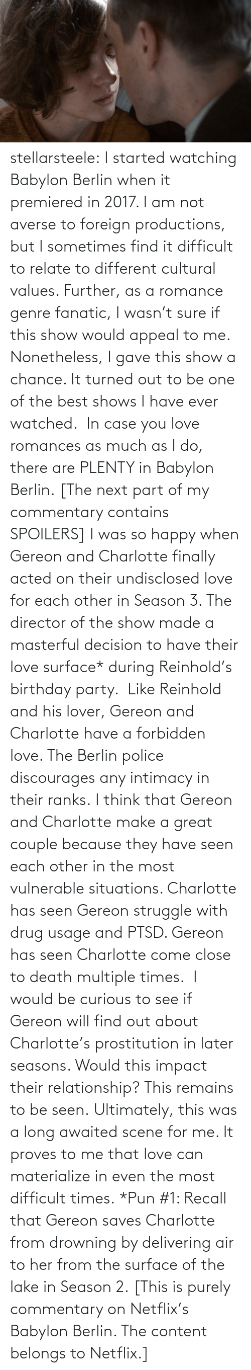 decision: stellarsteele: I started watching Babylon Berlin when it premiered in 2017. I am not averse to foreign productions, but I sometimes find it difficult to relate to different cultural values. Further, as a romance genre fanatic, I wasn't sure if this show would appeal to me. Nonetheless, I gave this show a chance. It turned out to be one of the best shows I have ever watched. In case you love romances as much as I do, there are PLENTY in Babylon Berlin. [The next part of my commentary contains SPOILERS] I was so happy when Gereon and Charlotte finally acted on their undisclosed love for each other in Season 3. The director of the show made a masterful decision to have their love surface* during Reinhold's birthday party. Like Reinhold and his lover, Gereon and Charlotte have a forbidden love. The Berlin police discourages any intimacy in their ranks. I think that Gereon and Charlotte make a great couple because they have seen each other in the most vulnerable situations. Charlotte has seen Gereon struggle with drug usage and PTSD. Gereon has seen Charlotte come close to death multiple times. I would be curious to see if Gereon will find out about Charlotte's prostitution in later seasons. Would this impact their relationship? This remains to be seen. Ultimately, this was a long awaited scene for me. It proves to me that love can materialize in even the most difficult times. *Pun #1: Recall that Gereon saves Charlotte from drowning by delivering air to her from the surface of the lake in Season 2. [This is purely commentary on Netflix's Babylon Berlin. The content belongs to Netflix.]