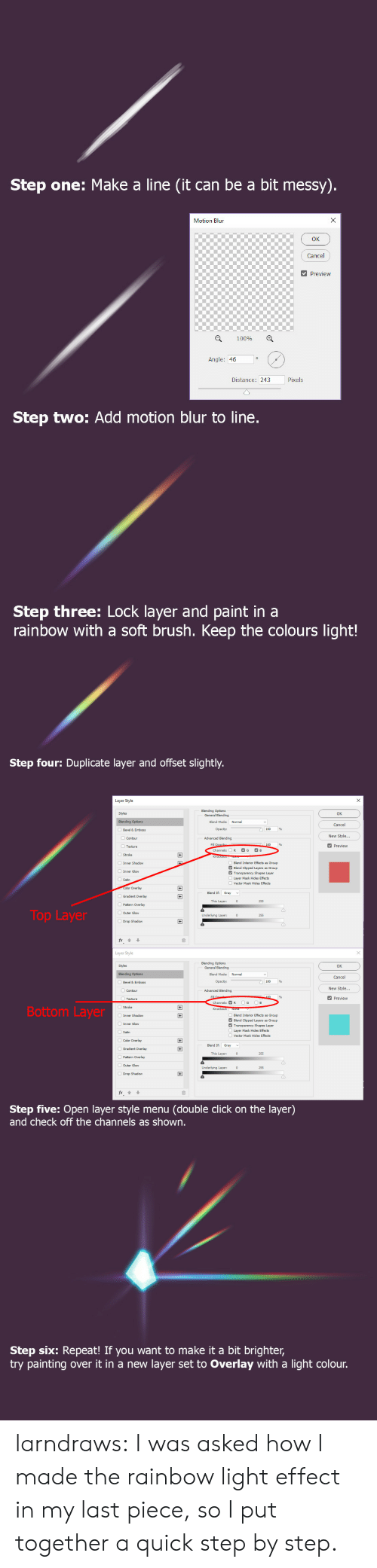 Layers: Step one: Make a line (it can be a bit messy).  X  Motion Blun  Cancel  Preview  100%  Angle: 46  Pixels  Distance: 243  Step two: Add motion blur to line.  Step three: Lock layer and paint in a  rainbow with a soft brush. Keep the colours light!   Step four: Duplicate layer and offset slightly.  Layer Style  Blending Options  General Blending  Styles  OK  Blending Options  Blend Mode:  Normal  Cancel  Opacity:  Bevel & Emboss  New Style...  Advanced Blending  Contour  Fill Opacib  Channels:  Preview  Texture  G  B  R  +  Stroke  Inner Shadow  Blend Interior Effects  Blend Clipped Layers  Transparency Shapes Layer  s Group  Group  Inner Glow  Layer Mask Hides Effects  Satin  Vector Mask Hides Effects  Color Overlay  +  Blend If  Gray  Gradient Overlay  This Layer:  255  Pattern Overlay  Top Layer  OOuter Glow  Underlying Layer:  255  Drop Shadow  Layer Style  Blending Options  General Blending  Styles  OK  Normal  Blending Options  Blend Mode:  Cancel  Opacity:  Bevel & Emboss  New Style...  Advanced Blending  Contour  Fill  100  Preview  Texture  G  B  Channels: R  Bottom Layer  Knockout: None  Inner Shadow  Blend Interior Effects  Blend Clipped Layers  Transparency Shapes Layer  Layer Mask Hides Effects  +  s Group  Group  Inner Glow  Satin  Vector Mask Hides Effects  Color Overlay  +  Blend If  Gradient Overlay  +  This Layer:  255  Pattern Overlay  Outer Glow  Underlying Layer:  255  Drop Shadow  fx  Step five: Open layer style menu  and check off the channels as shown.  (double click on the layer)   Step six: Repeat! If you want to make it a bit brighter,  try painting  layer set to Overlay with a light colour.  over it in a new larndraws:  I was asked how I made the rainbow light effect in my last piece, so I put together a quick step by step.