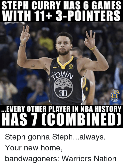 Nba, Games, and History: STEPH CURRY HAS 6 GAMES  WITH 11+3-POINTERS  30  WARR  EVERY OTHER PLAYER IN NBA HISTORY  HAS 7 (COMBINED] Steph gonna Steph...always.  Your new home, bandwagoners: Warriors Nation