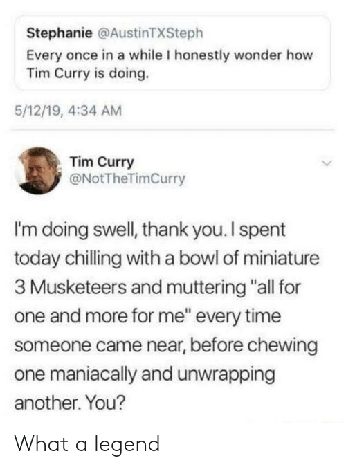 "chilling: Stephanie @AustinTXSteph  Every once in a while I honestly wonder how  Tim Curry is doing.  5/12/19, 4:34 AM  Tim Curry  @NotTheTimCurry  I'm doing swell, thank you.I spent  today chilling with a bowl of miniature  3 Musketeers and muttering ""all for  one and more for me"" every time  someone came near, before chewing  one maniacally and unwrapping  another. You? What a legend"