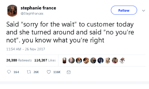 """Sorry, France, and Today: stephanie france  Follow  @Stephfrancex  Said """"sorry for the wait"""" to customer today  and she turned around and said """"no you're  not"""". you know what you're right  11:54 AM 26 Nov 2017  26,380 Retweets 116,207 Likes  L26K  164  116K"""