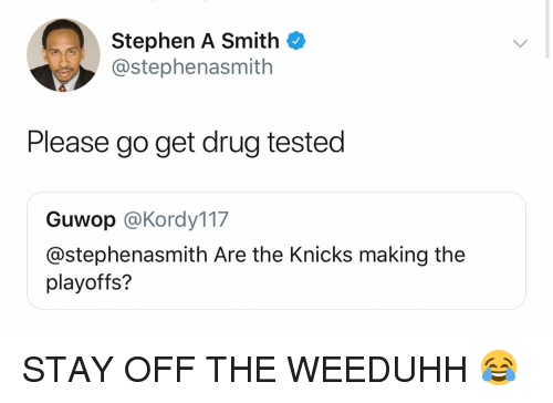 Basketball, New York Knicks, and Nba: Stephen A Smith  @stephenasmith  Please go get drug tested  Guwop @Kordy117  @stephenasmith Are the Knicks making the  playoffs? STAY OFF THE WEEDUHH 😂