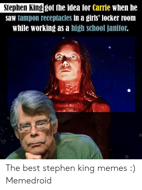 Stephen King Memes: Stephen King got the idea for Carrie when he  saw tampon receptacles in a girls' locker room  while working as a high school janitor. The best stephen king memes :) Memedroid