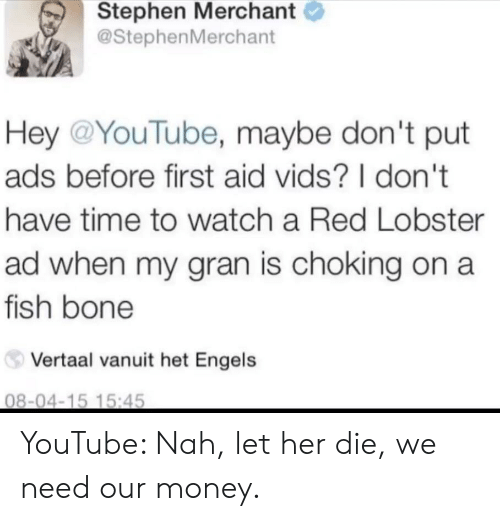 dont-have-time: Stephen Merchant  @StephenMerchant  Hey @YouTube, maybe don't put  ads before first aid vids? I don't  have time to watch a Red Lobster  ad when my gran is choking on a  fish bone  Vertaal vanuit het Engels  08-04-15 15:45 YouTube: Nah, let her die, we need our money.