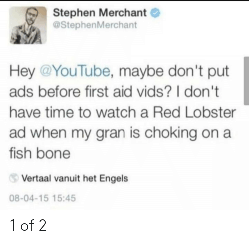 dont-have-time: Stephen Merchant  @StephenMerchant  Hey @YouTube, maybe don't put  ads before first aid vids? I don't  have time to watch a Red Lobster  ad when my gran is choking on a  fish bone  Vertaal vanuit het Engels  08-04-15 15:45 1 of 2