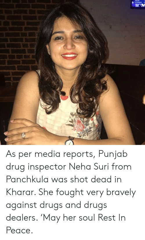 Drugs, Memes, and Peace: STEPHENS As per media reports, Punjab drug inspector Neha Suri from Panchkula was shot dead in Kharar. She fought very bravely against drugs and drugs dealers.   'May her soul Rest In Peace.