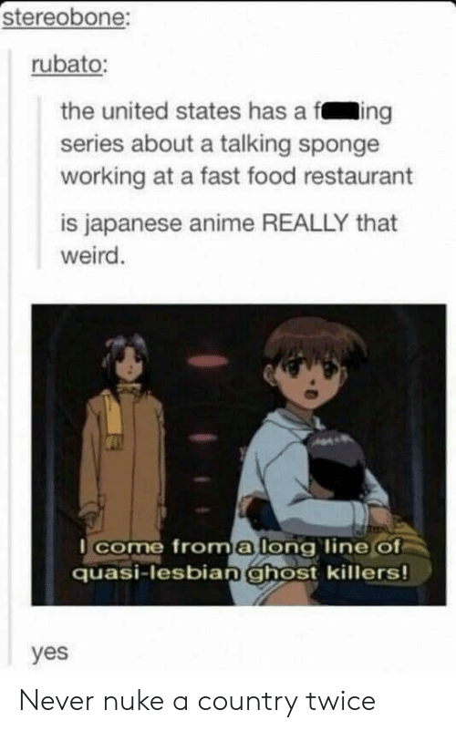 fing: stereobone:  rubato:  the united states has a fing  series about a talking sponge  working at a fast food restaurant  is japanese anime REALLY that  weird  I come froma long line Of  quasi-lesbian ghost killers!  yes Never nuke a country twice