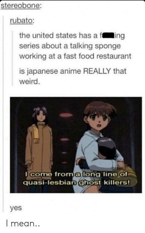 Anime, Fast Food, and Food: stereobone:  rubato:  the united states has a fing  series about a talking sponge  working at a fast food restaurant  is japanese anime REALLY that  weird.  come froma long line of  quasi-lesbianghost killers!  yes I mean..