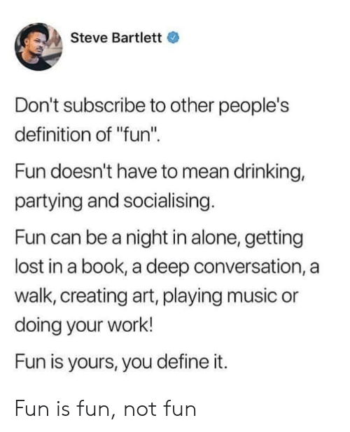 """Being Alone, Drinking, and Music: Steve Bartlett  Don't subscribe to other people's  definition of """"fun""""  Fun doesn't have to mean drinking,  partying and socialising.  Fun can be a night in alone, getting  lost in a book, a deep conversation, a  walk, creating art, playing music or  doing your work!  Fun is yours, you define it. Fun is fun, not fun"""