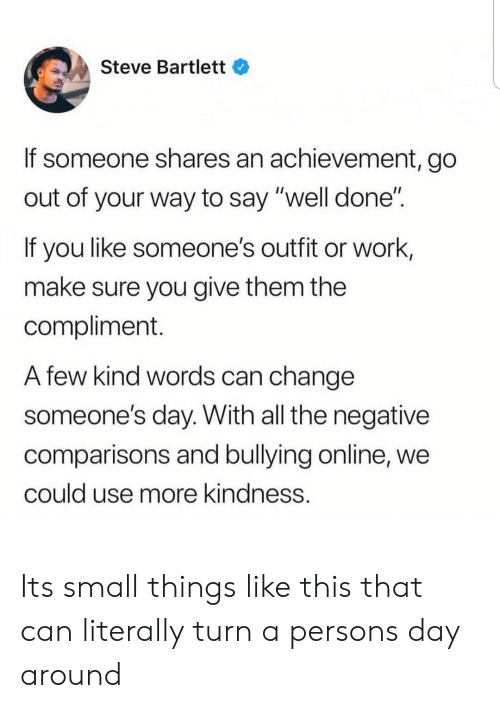 """Work, Change, and Kindness: Steve Bartlett  If someone shares an achievement, go  out of your way to say """"well done""""  If you like someone's outfit or work,  make sure you give them the  compliment.  A few kind words can change  someone's day. With all the negative  comparisons and bullying online, we  could use more kindness. Its small things like this that can literally turn a persons day around"""
