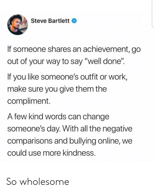 "Wholesome: Steve Bartlett  If someone shares an achievement, go  out of your way to say ""well done""  If you like someone's outfit or work,  make sure you give them the  compliment.  A few kind words can change  someone's day. With all the negative  comparisons and bullying online, we  could use more kindness. So wholesome"