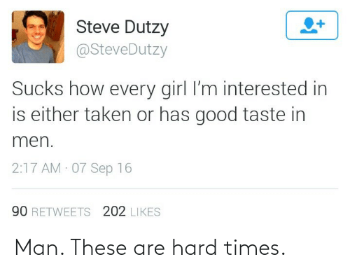 Taken: Steve Dutzy  @SteveDutzy  Sucks how every girl l'm interested in  is either taken or has good taste in  men.  2:17 AM 07 Sep 16  90 RETWEETS 202 LIKES Man. These are hard times.