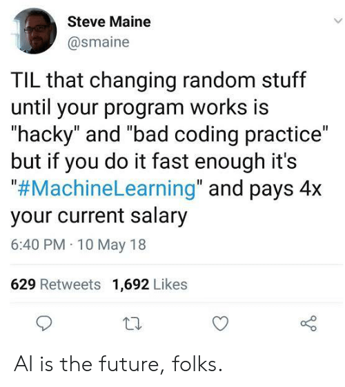 "salary: Steve Maine  @smaine  TIL that changing random stuff  until your program works is  ""hacky"" and ""bad coding practice""  but if you do it fast enough it's  ""#MachineLearning"" and pays 4x  your current salary  6:40 PM 10 May 18  629 Retweets 1,692 Likes AI is the future, folks."
