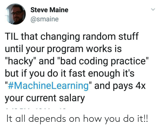 "salary: Steve Maine  @smaine  TIL that changing random stuff  until your program works is  ""hacky"" and ""bad coding practice""  but if you do it fast enough it's  ""#MachineLearning"" and pays 4x  your current salary It all depends on how you do it!!"
