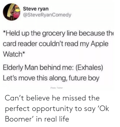 Along: Steve ryan  @SteveRyanComedy  *Held up the grocery line because the  card reader couldn't read my Apple  Watch*  Elderly Man behind me: (Exhales)  Let's move this along, future boy  Phota Twitter Can't believe he missed the perfect opportunity to say 'Ok Boomer' in real life