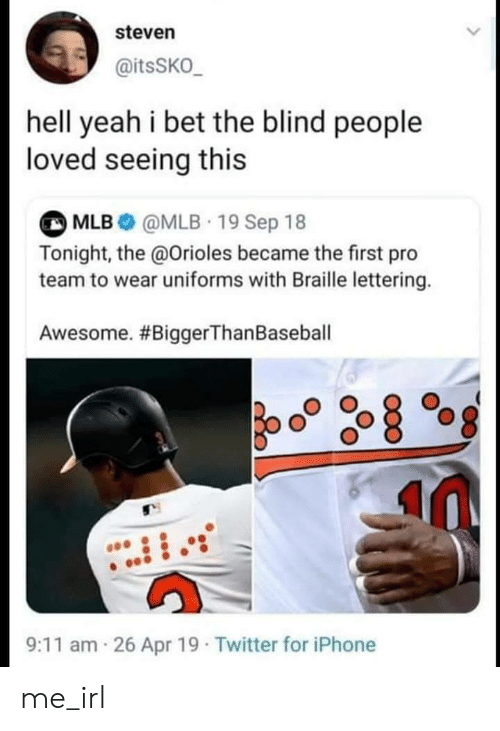 9/11, Baseball, and I Bet: steven  @itsSKO_  hell yeah i bet the blind people  loved seeing this  MLB@MLB 19 Sep 18  Tonight, the @Orioles became the first pro  team to wear uniforms with Braille lettering.  Awesome. #BiggerThan Baseball  26 Apr 19 Twitter for iPhone  9:11 am me_irl
