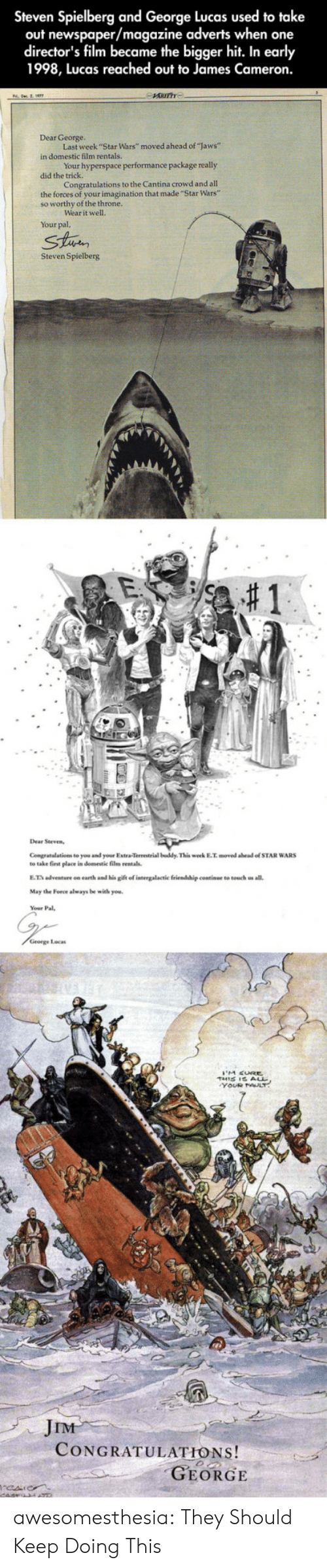 """Star Wars, Tumblr, and Blog: Steven Spielberg and George Lucas used to take  out newspaper/magazine adverts when one  director's film became the bigger hit. In early  1998, Lucas reached out to James Cameron.  Dear George.  Last week """"Star Wars"""" moved ahead of """"laws""""  in domestic film rentals  Your hyperspace performance package really  did the  Congratulations to the Cantina crowd and all  the forces of your imagination that made """"""""Star Wars""""  so worthy of the throne.  ear it well.  Your pal,  Strin  Steven Spielberg  Congratalations to you and your Extra-Terrestrial buddy This week E.T. moved abead of STAR WARS  to take first elace in domestic film rentals.  E.T adventure on earth and his gift of intergalactic friendship continue to touch us all.  May the Force always be with you.  George Locas  JIM  CONGRATULATIONS!  GEORGE awesomesthesia:  They Should Keep Doing This"""