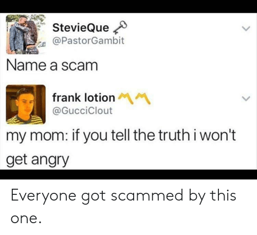 Angry: StevieQue  @PastorGambit  Name a scam  frank lotion M  @GucciClout  my mom: if you tell the truthi won't  get angry Everyone got scammed by this one.