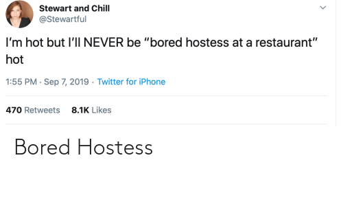 "bored: Stewart and Chill  @Stewartful  I'm hot but l'lI NEVER be ""bored hostess at a restaurant""  hot  1:55 PM · Sep 7, 2019 · Twitter for iPhone  8.1K Likes  470 Retweets Bored Hostess"