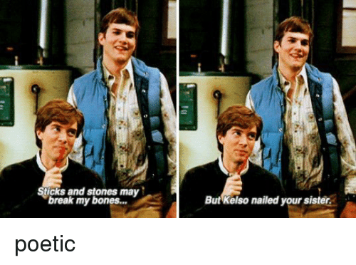 Bones, Memes, and Nails: Sticks and stones may  break my bones...  But Kelso nailed your sister. poetic