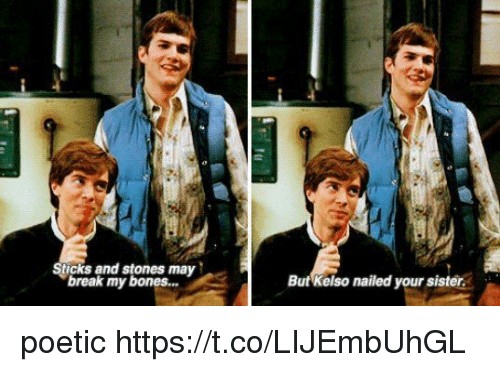 Bones, Memes, and Break: Sticks and stones may  break my bones...  But Kelso nailed your sister poetic https://t.co/LIJEmbUhGL