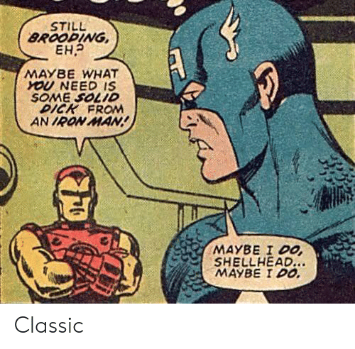 Iron Man, Dick, and Iron: STILL  BROOPING  MAYBE WHAT  YOU NEED IS  SOME SOLID  DICK FROM  AN IRON MAN  SHELLHEAD  MAYBE IDO Classic