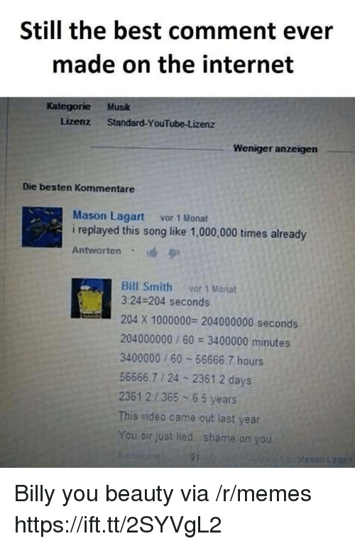 Internet, Memes, and youtube.com: Still the best comment ever  made on the internet  Kategorie Musk  Lizenz Standard-YouTube-Lizenz  Weniger anzeigen  Die besten Kommentare  Mason Lagart vor 1 Monat  i replayed this song like 1,000,000 times already  Antworten  Bill Smith vor 1 Manat  3:24-204 seconds  204 X 1000000 204000000 seconds  204000000/60 3400000 minutes  3400000/60 56666.7 hours  56666.7 1 24 2361.2 days  2361 2/365 65 years  This video came out last year  You sir just lied shame on you Billy you beauty via /r/memes https://ift.tt/2SYVgL2