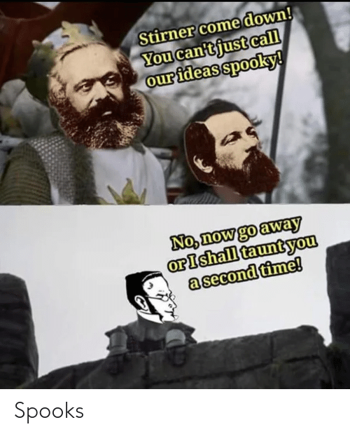 ideas: Stirner come down!  You can'tjust call  our ideas spooky!  No, now go away  orIshall tauntyou  a second time! Spooks