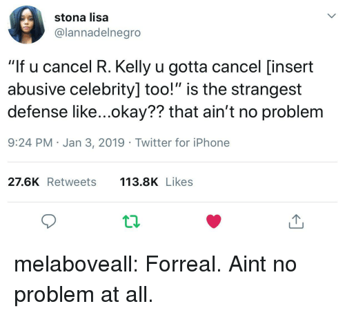 """Iphone, R. Kelly, and Tumblr: stona lisa  @lannadelnegro  """"If u cancel R. Kelly u gotta cancel [insert  abusive celebrity] too!"""" is the strangest  defense like...okay?? that ain't no problem  9:24 PM Jan 3, 2019 Twitter for iPhone  27.6K Retweets 113.8K Likes melaboveall:  Forreal. Aint no problem at all."""