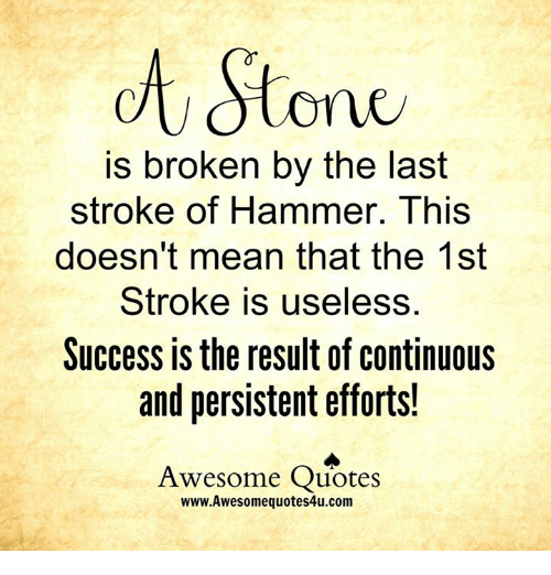 Awesomes: Stone  is broken by the last  stroke of Hammer. This  doesn't mean that the 1st  Stroke is useless.  Success is the result of continuous  and persistent efforts!  Awesome Quotes  www.Awesomequotes4u.com