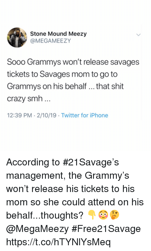 Grammys: Stone Mound Meezy  @MEGAMEEZY  Sooo Grammys won't release savages  tickets to Savages mom to go to  Grammys on his behalf .. that shit  crazy smh  12:39 PM 2/10/19 Twitter for iPhone According to #21Savage's management, the Grammy's won't release his tickets to his mom so she could attend on his behalf...thoughts? 👇😳🤔 @MegaMeezy #Free21Savage https://t.co/hTYNlYsMeq