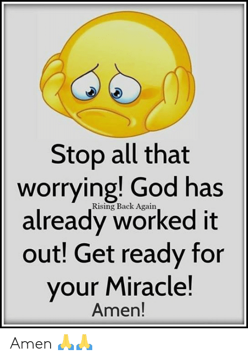 God, Memes, and All That: Stop all that  worrying! God has  already worked it  out! Get ready for  your Miracle!  Rising Back Again,  Amen! Amen 🙏🙏