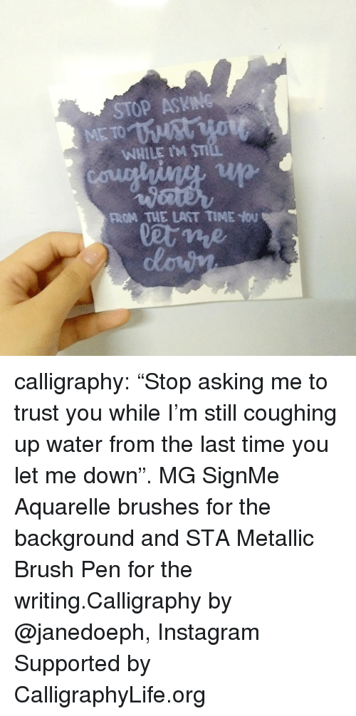 """Instagram, Life, and Tumblr: STOP ASKING  WHILE IM ST  FROM THE LAST TIME You calligraphy: """"Stop asking me to trust you while I'm still coughing up water from the last time you let me down"""". MG SignMe Aquarelle brushes for the background and STA Metallic Brush Pen for the writing.Calligraphy by @janedoeph, Instagram Supported by CalligraphyLife.org"""