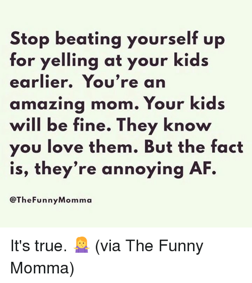 Af, Dank, and Funny: Stop beating yourself up  tor yelling at your kids  earlier. You're an  amazing mom. Your kids  will be fine. They know  you love them. But the fact  is, they're annoying AF.  @TheFunnyMomma It's true. 🤷‍♀️  (via The Funny Momma)