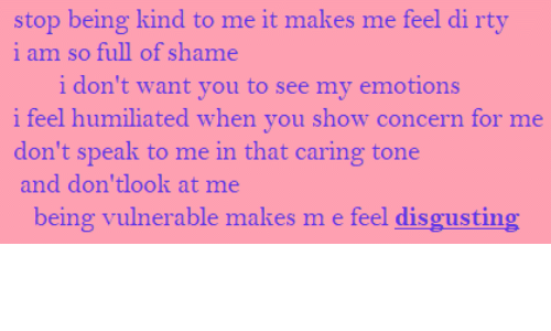 caring: stop being kind to me it makes me feel di rty  i am so full of shame  i don't want you to see my emotions  i feel humiliated when you show concern for me  don't speak to me in that caring tone  and don'tlook at me  being vulnerable makes m e feel disgusting
