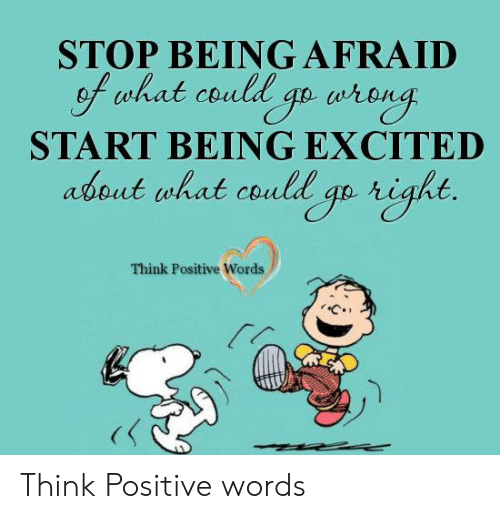 Memes, 🤖, and Think: STOP BEINGAFRAID  f uhat could go arong  START BEING EXCITED  about what could go right.  Think Positive Words Think Positive words