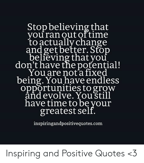 Evolve, Quotes, and Time: Stop believing that  you ran out of time  to actually change  and get better. Stop  believing that you  don't have the potential!  You are nota fixed  being. You have endless  opportunities to grow  and evolve. Youštill  have time to be your  greatest self.  inspiringandpositivequotes.com Inspiring and Positive Quotes <3
